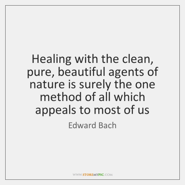 Healing with the clean, pure, beautiful agents of nature is surely the ...