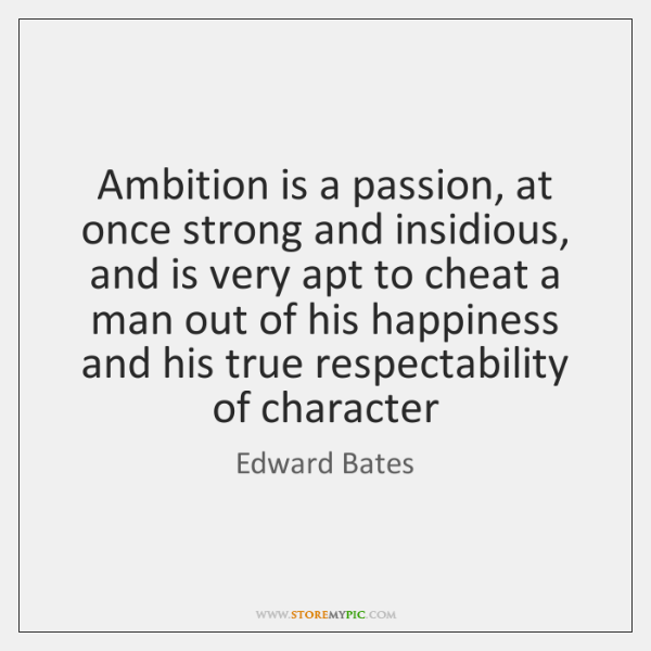 Ambition is a passion, at once strong and insidious, and is very ...
