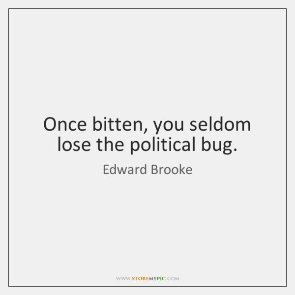 Once bitten, you seldom lose the political bug.