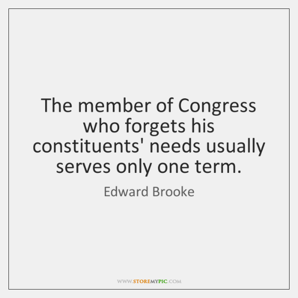 The member of Congress who forgets his constituents' needs usually serves only ...