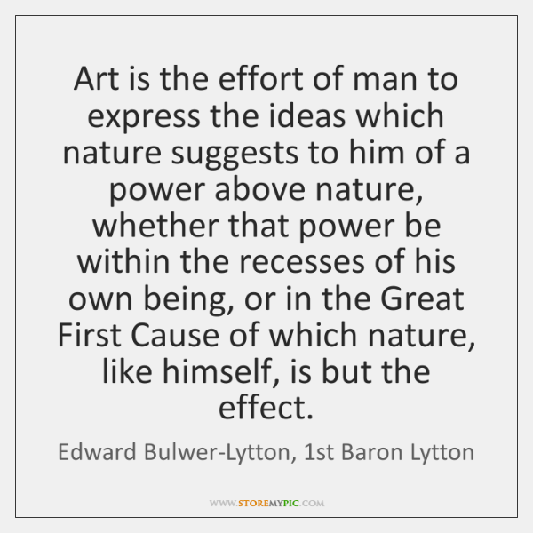Art is the effort of man to express the ideas which nature ...