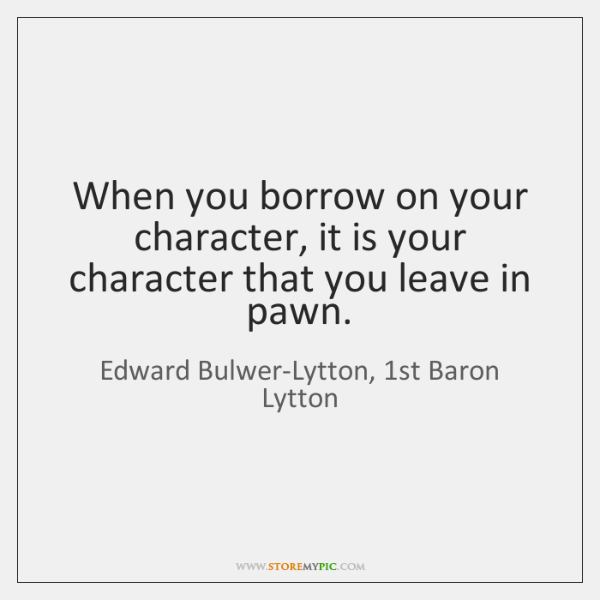 When you borrow on your character, it is your character that you ...