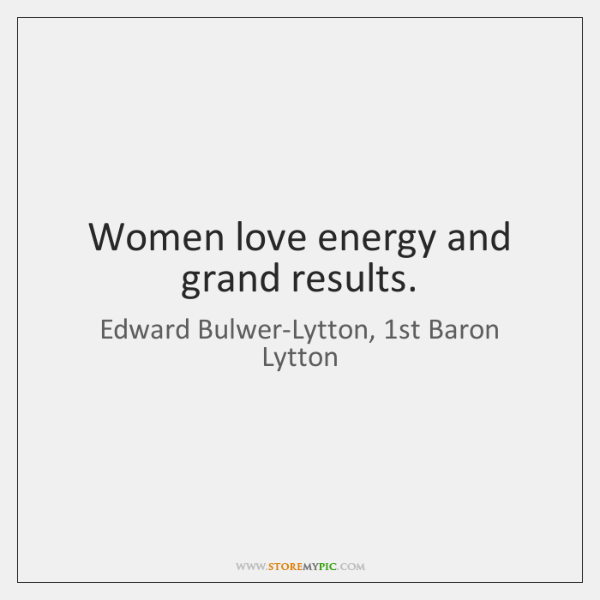 Women love energy and grand results.