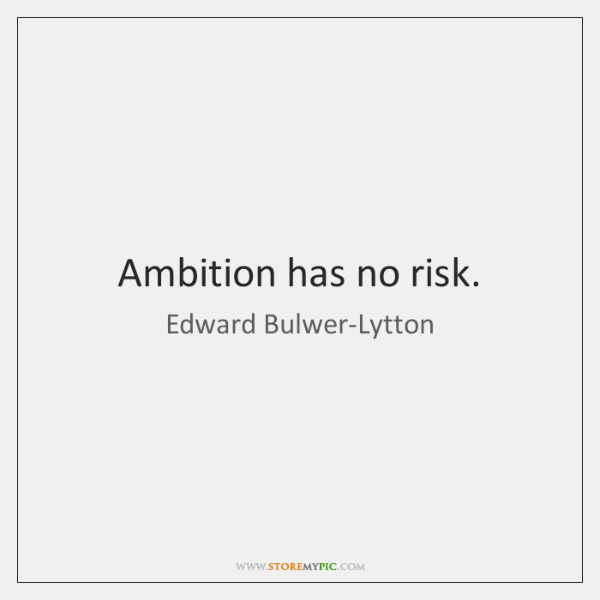 Ambition has no risk.