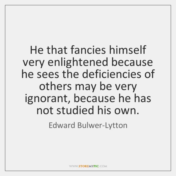 He that fancies himself very enlightened because he sees the deficiencies of ...