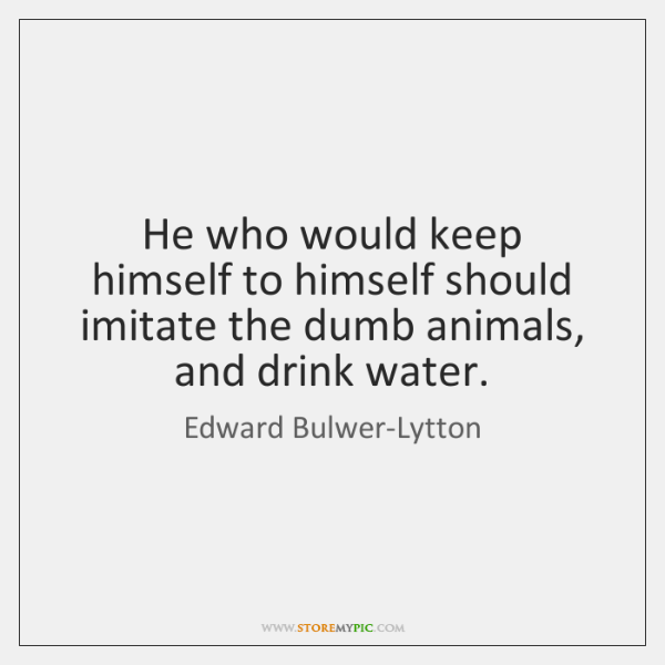 He who would keep himself to himself should imitate the dumb animals, ...