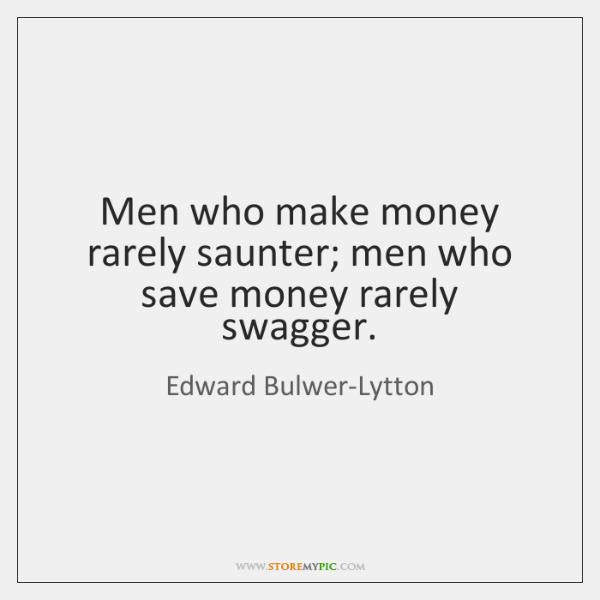 Men who make money rarely saunter; men who save money rarely swagger.