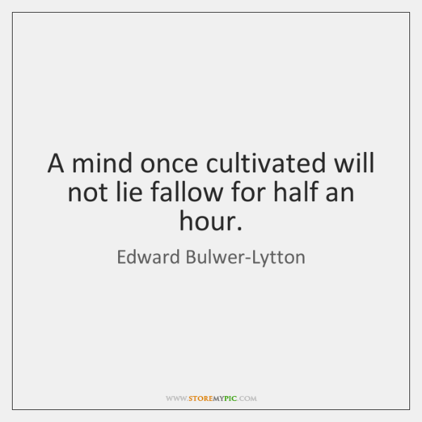 A mind once cultivated will not lie fallow for half an hour.