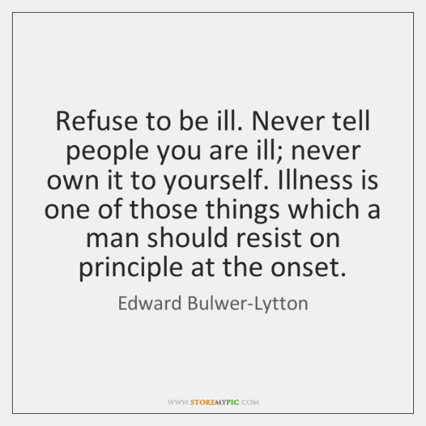 Refuse to be ill. Never tell people you are ill; never own ...