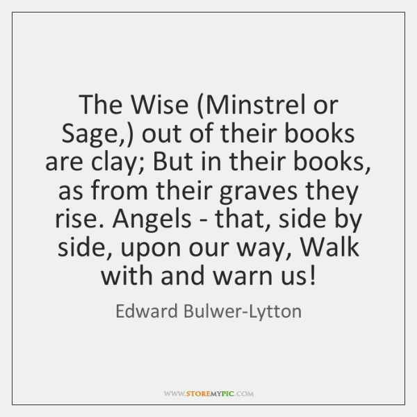 The Wise (Minstrel or Sage,) out of their books are clay; But ...