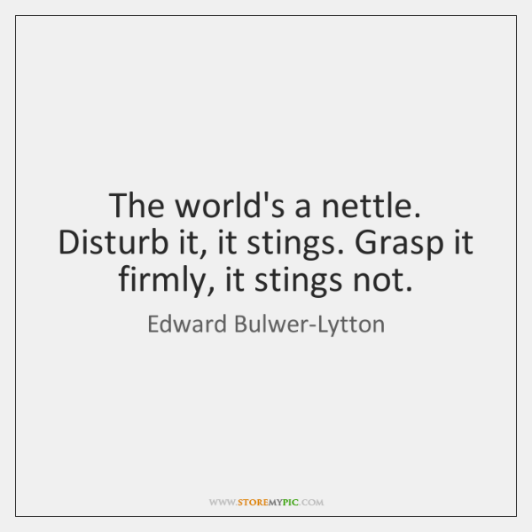 The world's a nettle. Disturb it, it stings. Grasp it firmly, it ...
