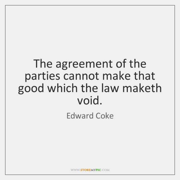 The agreement of the parties cannot make that good which the law ...