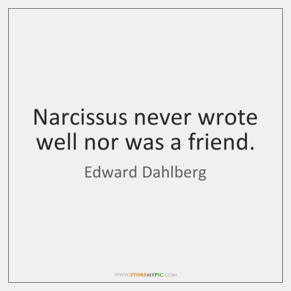 Narcissus never wrote well nor was a friend.
