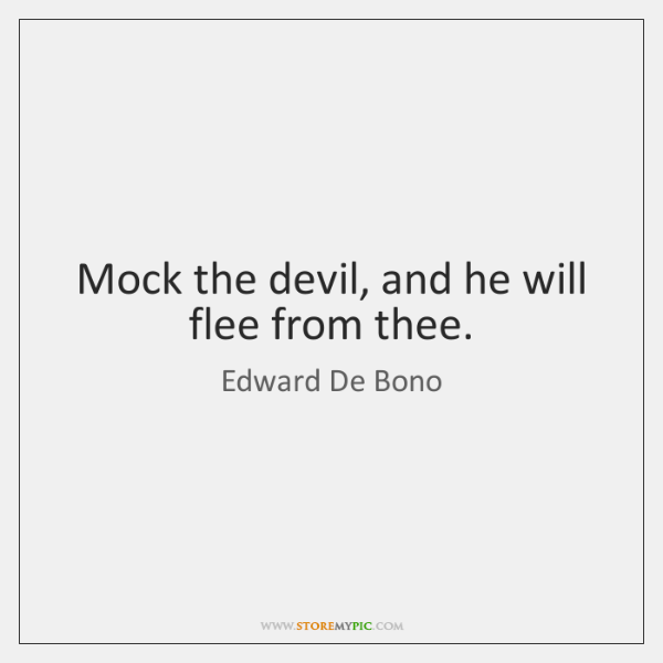 Mock the devil, and he will flee from thee.