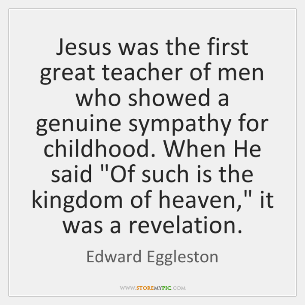 Jesus was the first great teacher of men who showed a genuine ...