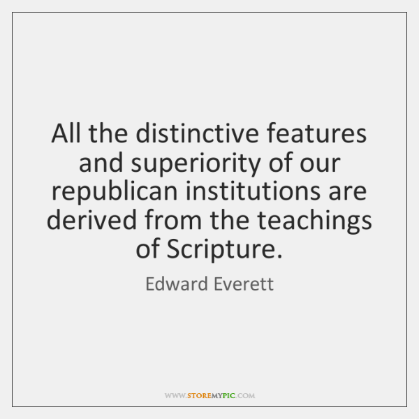 All the distinctive features and superiority of our republican institutions are derived ...