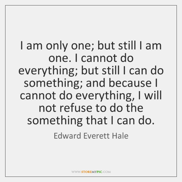 I am only one; but still I am one. I cannot do ...