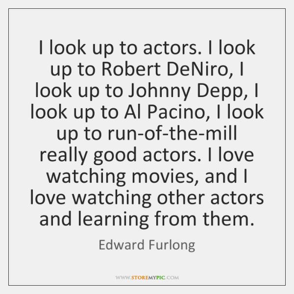 I look up to actors. I look up to Robert DeNiro, I ...