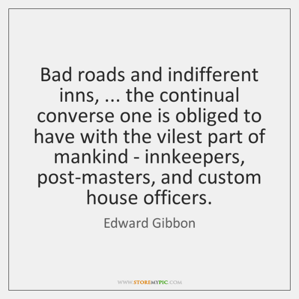 Bad roads and indifferent inns, ... the continual converse one is obliged to ...