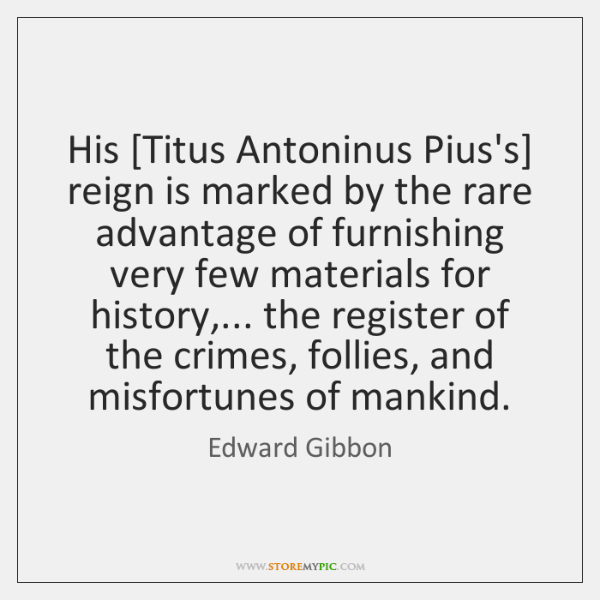 His [Titus Antoninus Pius's] reign is marked by the rare advantage of ...