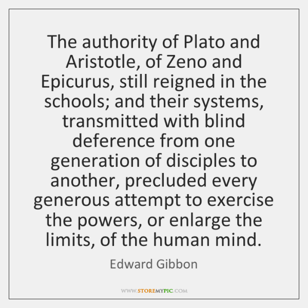 The authority of Plato and Aristotle, of Zeno and Epicurus, still reigned ...