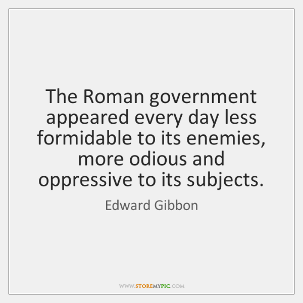 The Roman government appeared every day less formidable to its enemies, more ...