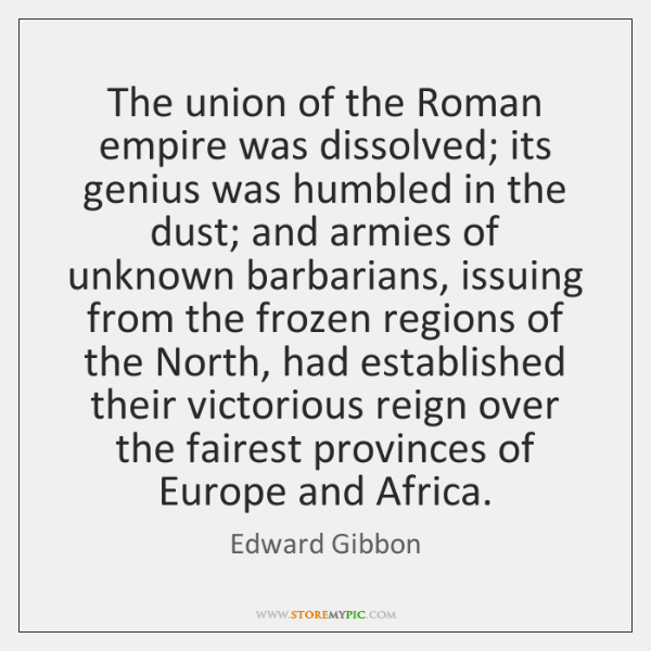 The union of the Roman empire was dissolved; its genius was humbled ...
