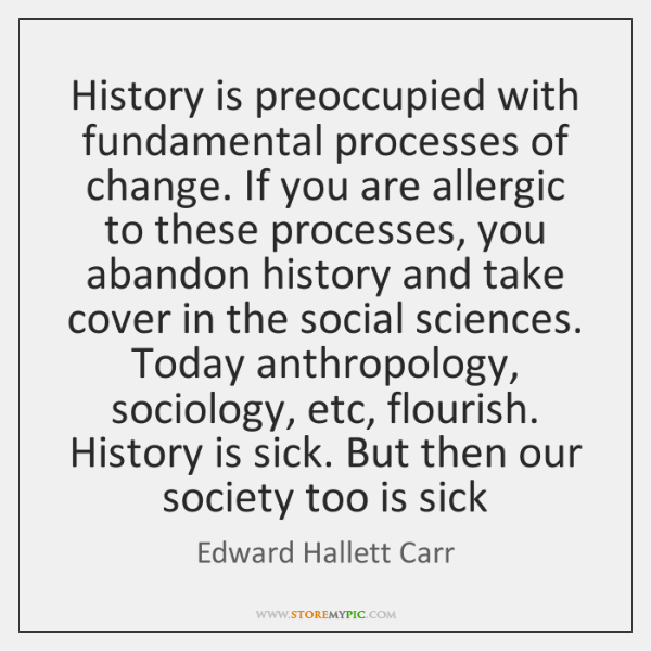 History is preoccupied with fundamental processes of change. If you are allergic ...