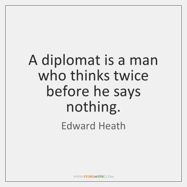 A diplomat is a man who thinks twice before he says nothing.