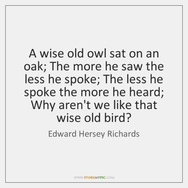 A wise old owl sat on an oak; The more he saw ...
