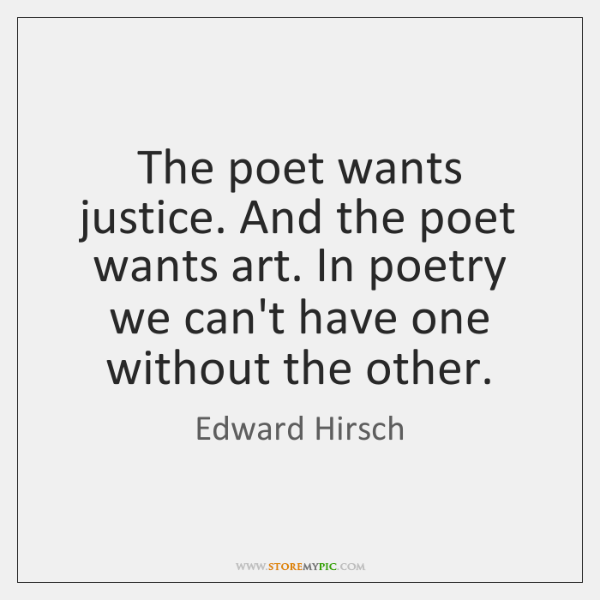 The poet wants justice. And the poet wants art. In poetry we ...