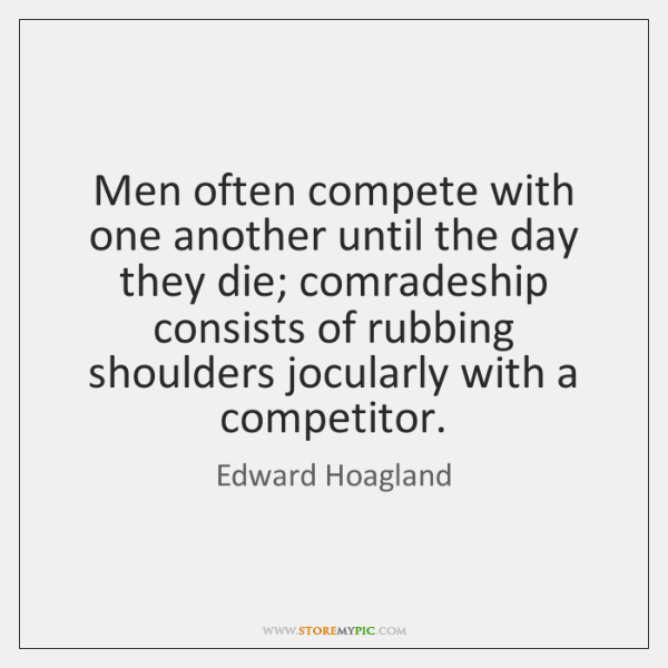 Men often compete with one another until the day they die; comradeship ...