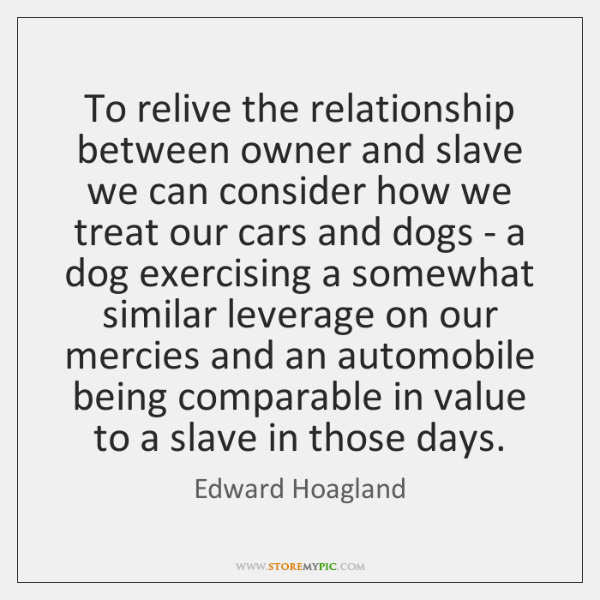 To relive the relationship between owner and slave we can consider how ...