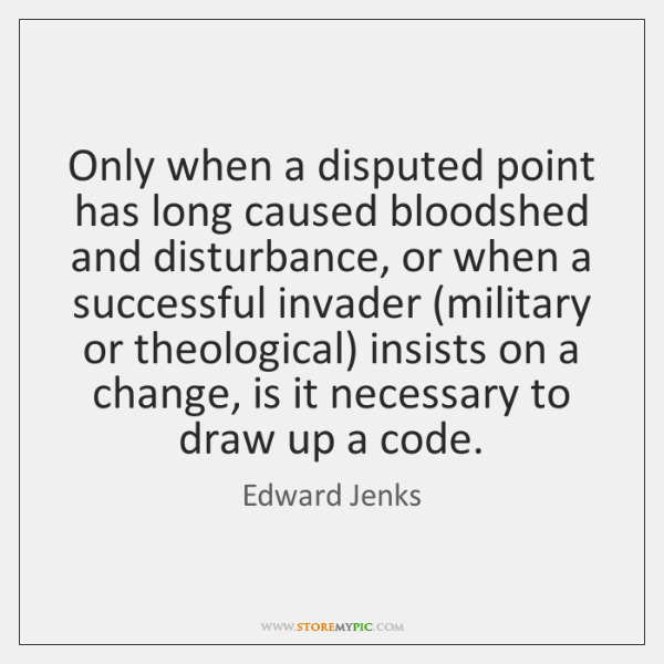 Only when a disputed point has long caused bloodshed and disturbance, or ...