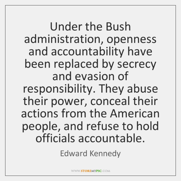 Under the Bush administration, openness and accountability have been replaced by secrecy ...