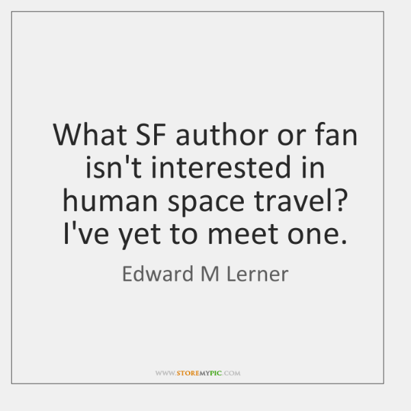 What SF author or fan isn't interested in human space travel? I've ...