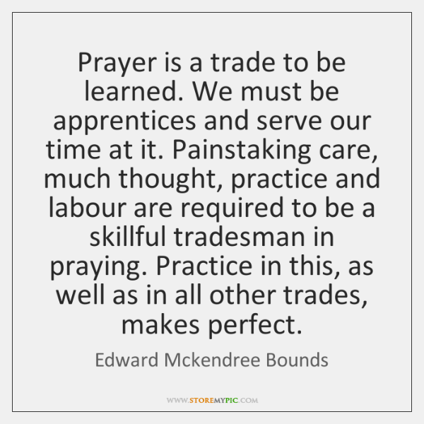 Prayer is a trade to be learned. We must be apprentices and ...