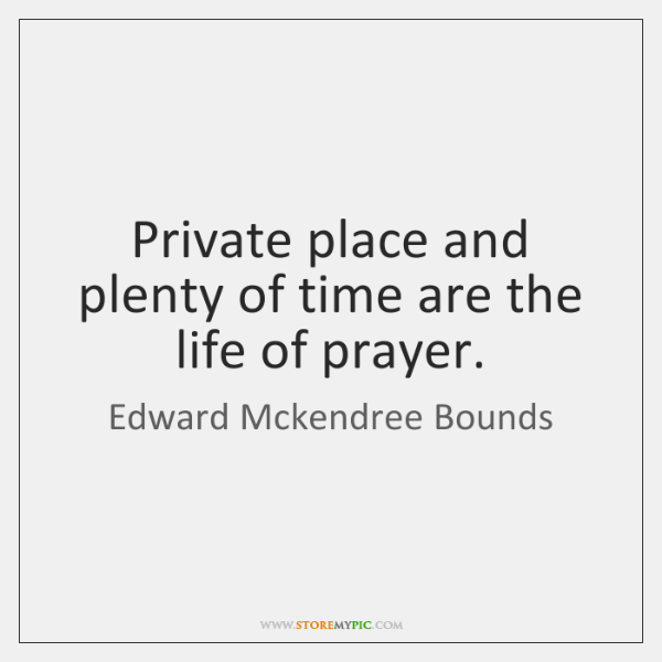 Private place and plenty of time are the life of prayer.