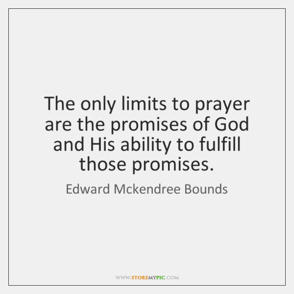 The only limits to prayer are the promises of God and His ...