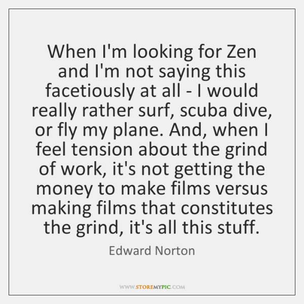When I'm looking for Zen and I'm not saying this facetiously at ...