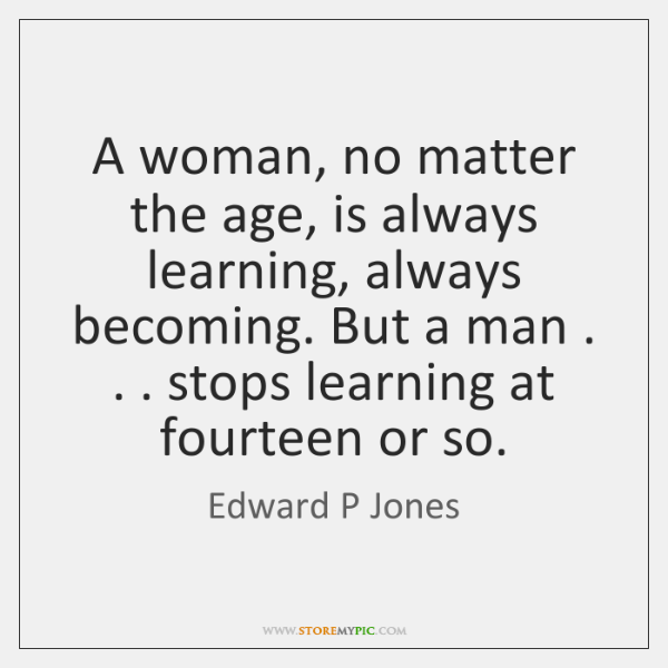 A woman, no matter the age, is always learning, always becoming. But ...