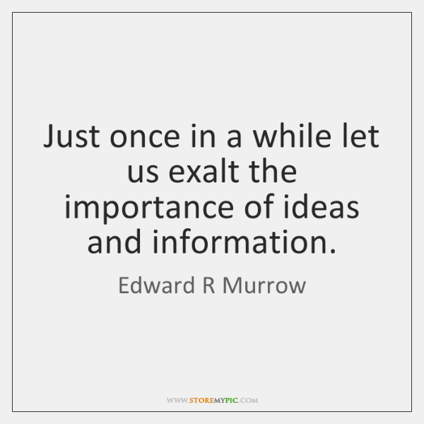Just once in a while let us exalt the importance of ideas ...