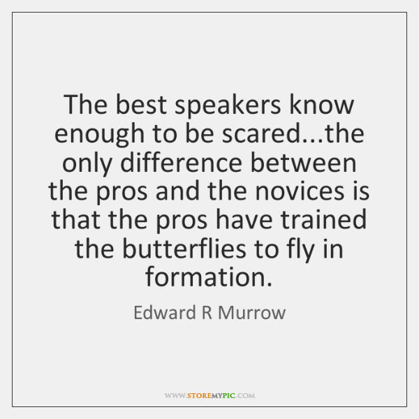 The best speakers know enough to be scared...the only difference between ...