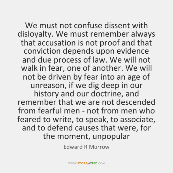 We must not confuse dissent with disloyalty. We must remember always that ...