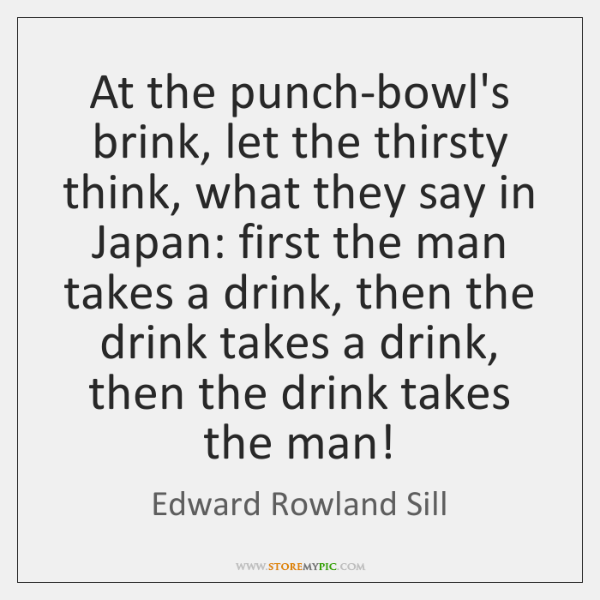 At the punch-bowl's brink, let the thirsty think, what they say in ...