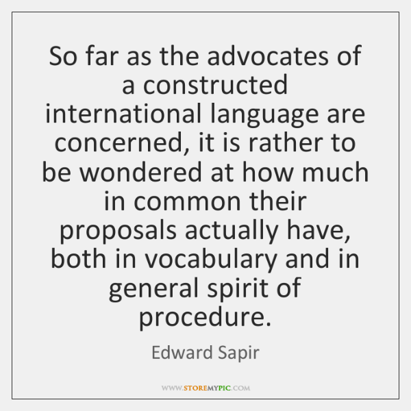 So far as the advocates of a constructed international language are concerned, ...
