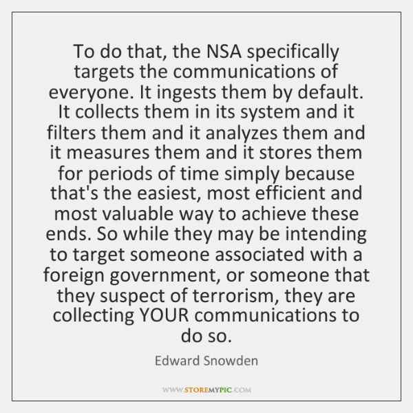 To do that, the NSA specifically targets the communications of everyone. It ...