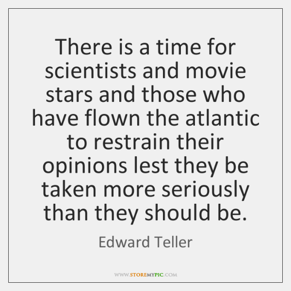 There is a time for scientists and movie stars and those who ...
