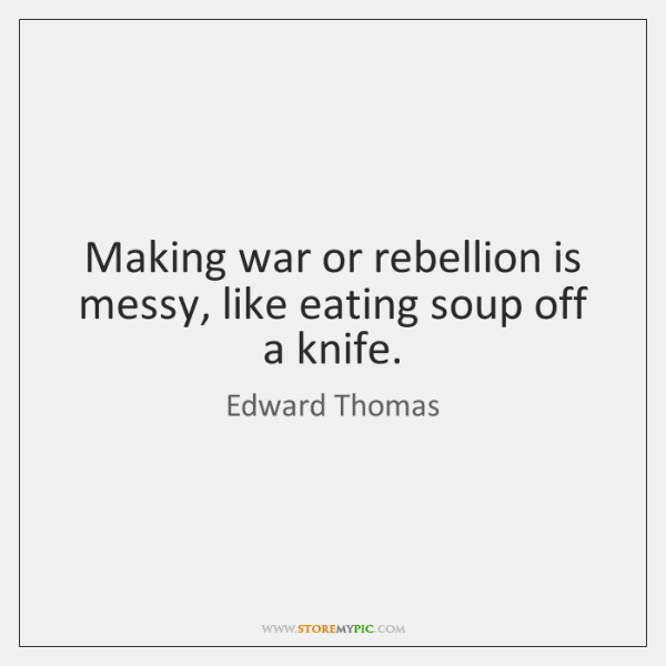Making war or rebellion is messy, like eating soup off a knife.