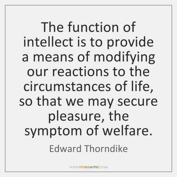 The function of intellect is to provide a means of modifying our ...
